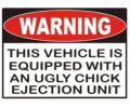 Warning - This vehicle is equiped with an ulgy chick ejection unit